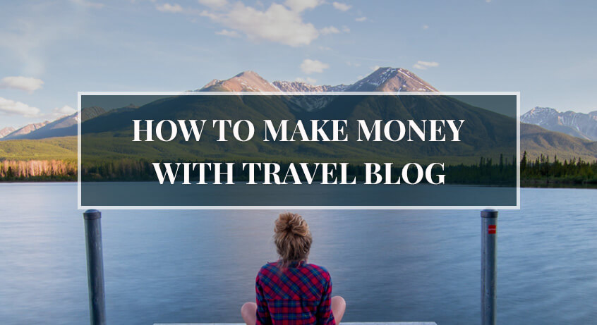 How to Make Money with a Travel Blog: The Ultimate Guide